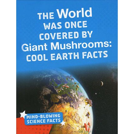 Mind-Blowing Science Facts - The World Was Once Covered By Giant Mushrooms