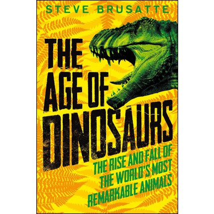The Age of Dinosaurs - The Rise and Fall of the World's Most Remarkable Animals